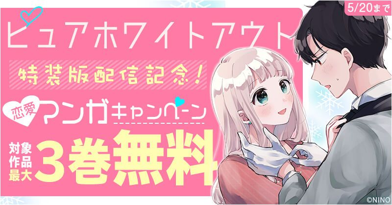 【NINO】『●特装版●ピュアホワイトアウト』配信記念恋愛マンガキャンペーン